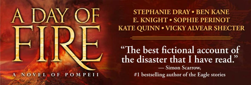 "A Day of Fire: A Novel of Pompeii (cover), by Stephanie Dray, Ben Kane, E. Knight, Sophie Perinot, Kate Quinn, and Vicky Alvear Shecter. ""The best fictional account of the disaster that I have read."" - Simon Scarrow, #1 bestselling author of the Eagle Stories"